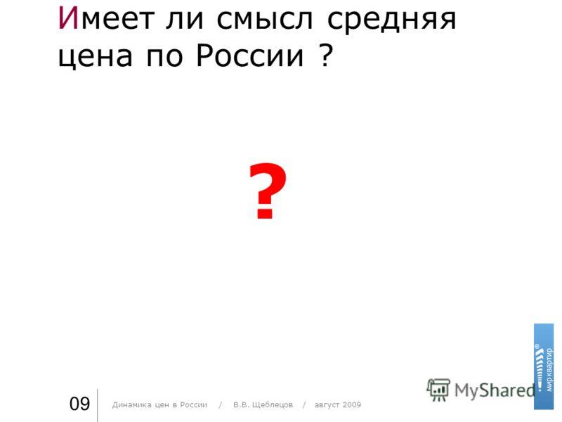 Имеет ли смысл средняя цена по России ? Практика стиля / И. О. Фамилия 09 ? Динамика цен в России / В.В. Щеблецов / август 2009
