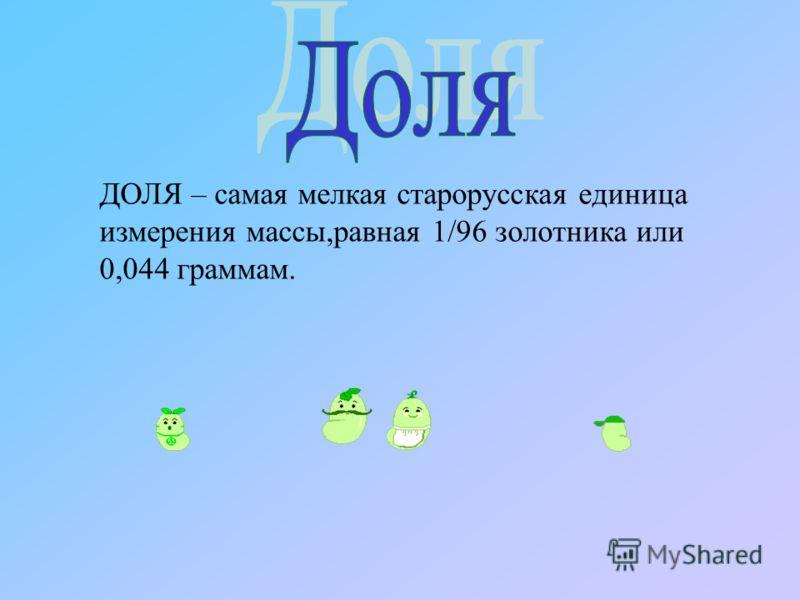 ДОЛЯ – самая мелкая старорусская единица измерения массы,равная 1/96 золотника или 0,044 граммам.