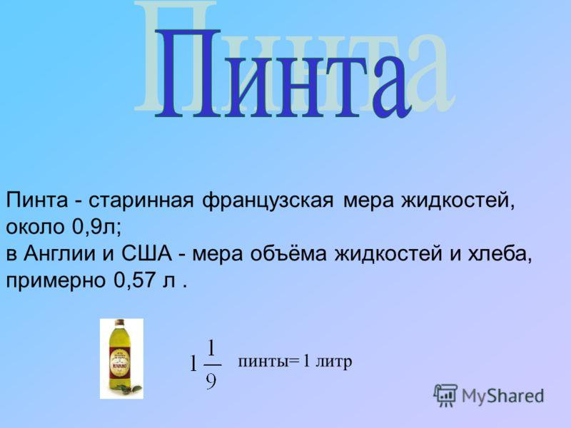 Пинта - старинная французская мера жидкостей, около 0,9л; в Англии и США - мера объёма жидкостей и хлеба, примерно 0,57 л. пинты= 1 литр