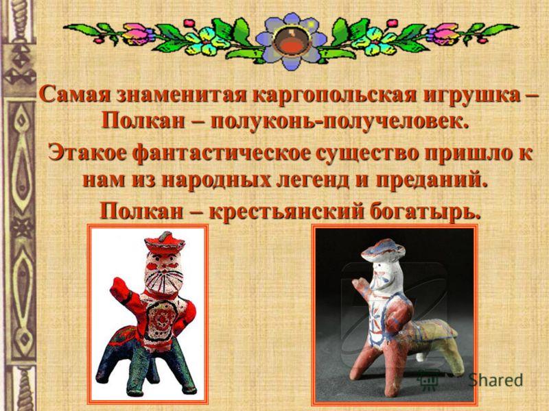 Самая знаменитая каргопольская игрушка – Полкан – полуконь-получеловек. Этакое фантастическое существо пришло к нам из народных легенд и преданий. Этакое фантастическое существо пришло к нам из народных легенд и преданий. Полкан – крестьянский богаты
