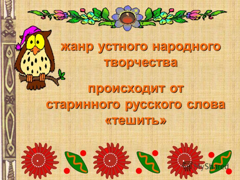жанр устного народного творчества происходит от старинного русского слова «тешить»