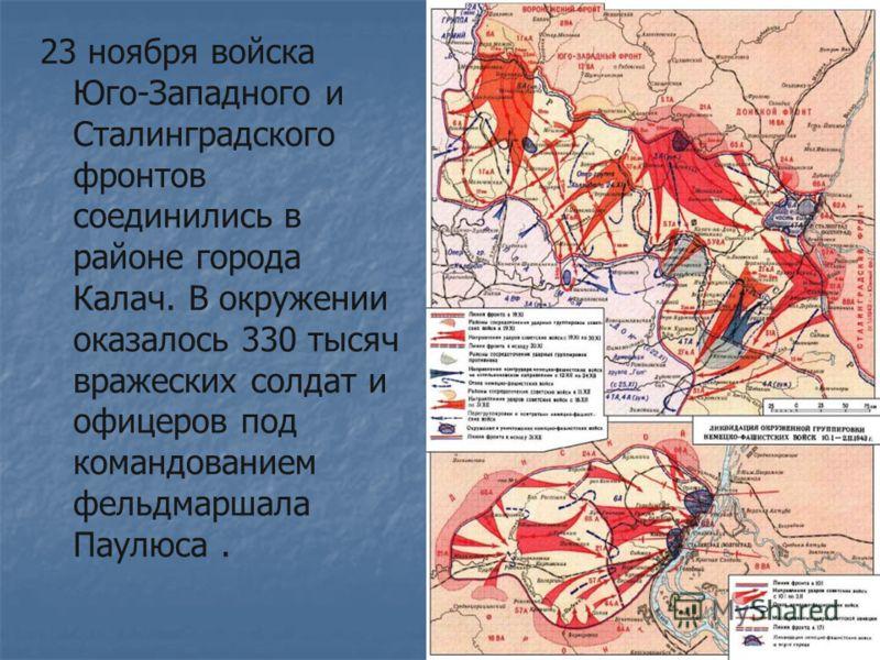 23 ноября войска Юго-Западного и Сталинградского фронтов соединились в районе города Калач. В окружении оказалось 330 тысяч вражеских солдат и офицеров под командованием фельдмаршала Паулюса.