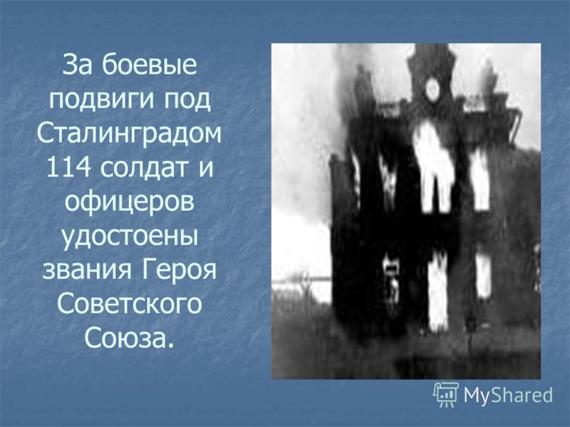 За боевые подвиги под Сталинградом 114 солдат и офицеров удостоены звания Героя Советского Союза.