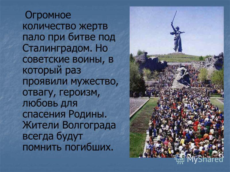 Огромное количество жертв пало при битве под Сталинградом. Но советские воины, в который раз проявили мужество, отвагу, героизм, любовь для спасения Родины. Жители Волгограда всегда будут помнить погибших.
