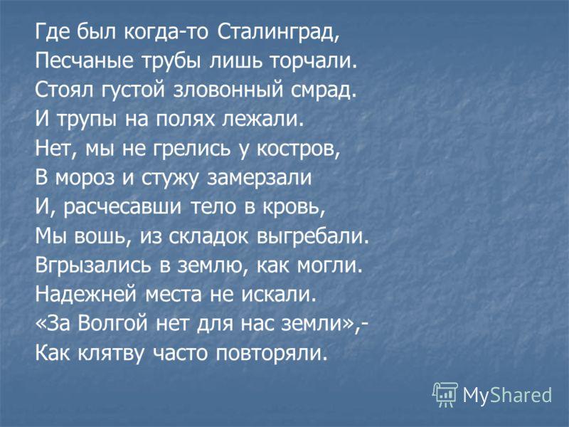 Где был когда-то Сталинград, Песчаные трубы лишь торчали. Стоял густой зловонный смрад. И трупы на полях лежали. Нет, мы не грелись у костров, В мороз и стужу замерзали И, расчесавши тело в кровь, Мы вошь, из складок выгребали. Вгрызались в землю, ка