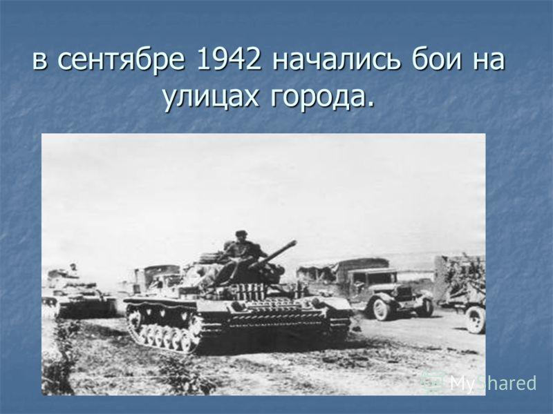 в сентябре 1942 начались бои на улицах города. в сентябре 1942 начались бои на улицах города.