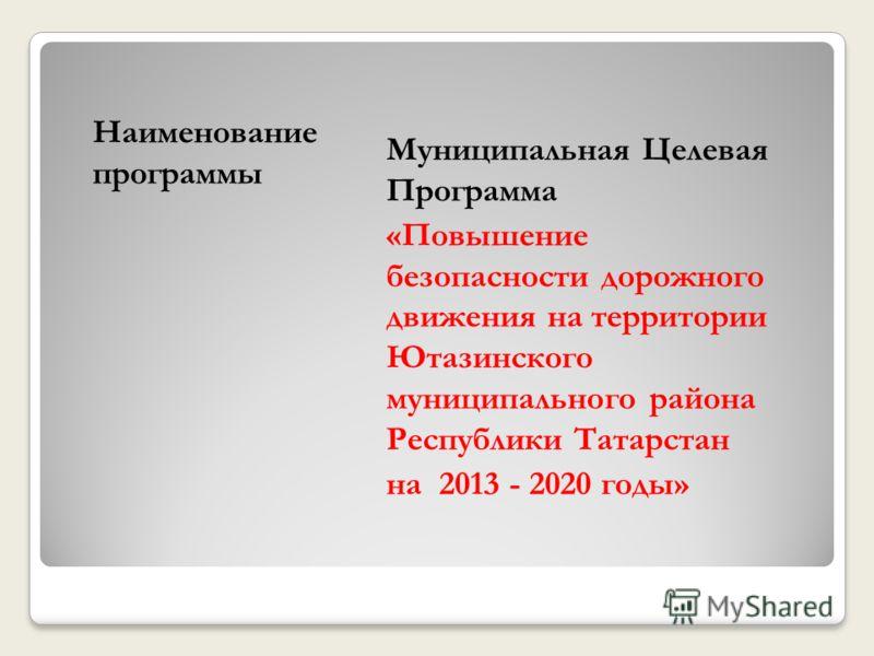 Наименование программы Муниципальная Целевая Программа «Повышение безопасности дорожного движения на территории Ютазинского муниципального района Республики Татарстан на 2013 - 2020 годы»