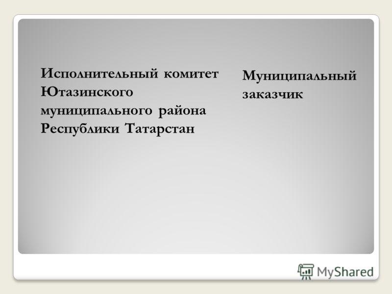 Муниципальный заказчик Исполнительный комитет Ютазинского муниципального района Республики Татарстан