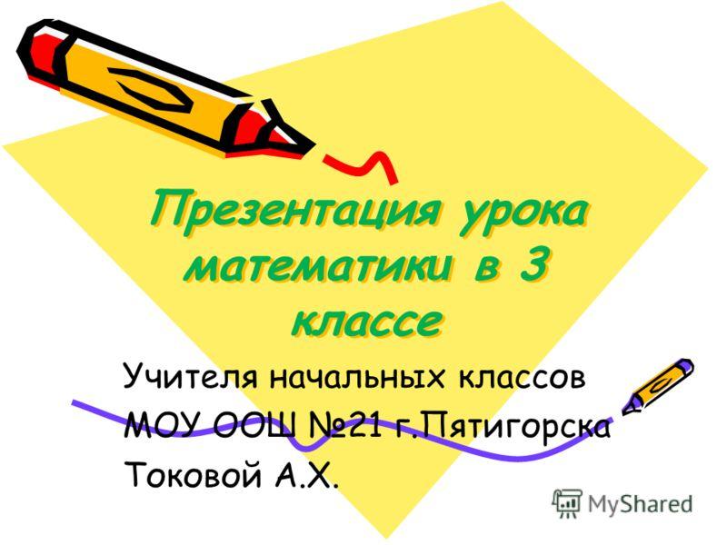 Презентация урока математик и в 3 классе Учителя начальных классов МОУ ООШ 21 г.Пятигорска Токовой А.Х.