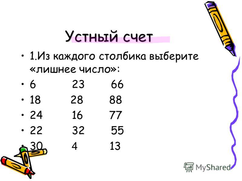 Устный счет 1.Из каждого столбика выберите «лишнее число»: 6 23 66 18 28 88 24 16 77 22 32 55 30 4 13