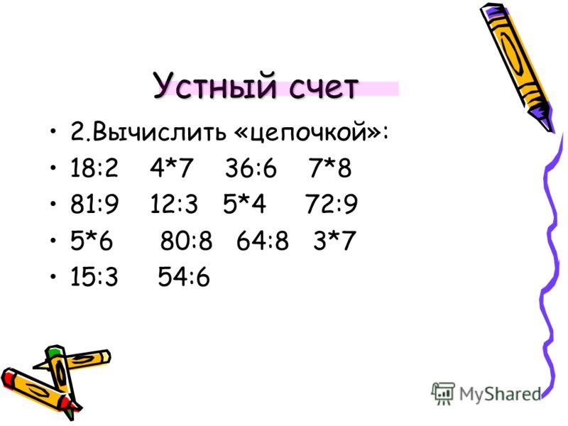 Устный счет 2.Вычислить «цепочкой»: 18:2 4*7 36:6 7*8 81:9 12:3 5*4 72:9 5*6 80:8 64:8 3*7 15:3 54:6