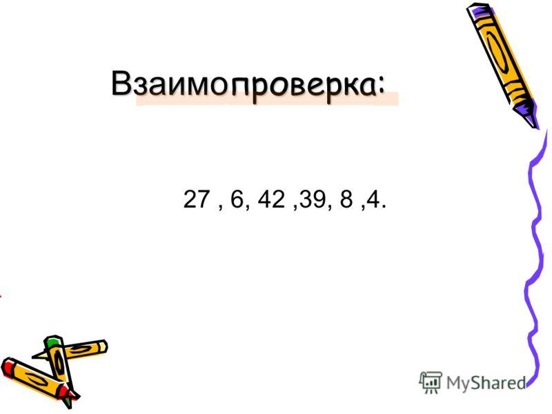 Взаимо проверка: 27, 6, 42,39, 8,4.