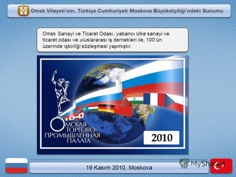 Omsk Vilayetinin, Türkiye Cumhuriyeti Moskova Büyükelçiliğindeki Sunumu 19 Kasım 2010, Moskova Omsk Sanayi ve Ticaret Odası, yabancı ülke sanayi ve ticaret odası ve uluslararası iş dernekleri ile, 100ün üzerinde işbirliği sözleşmesi yapmıştır.