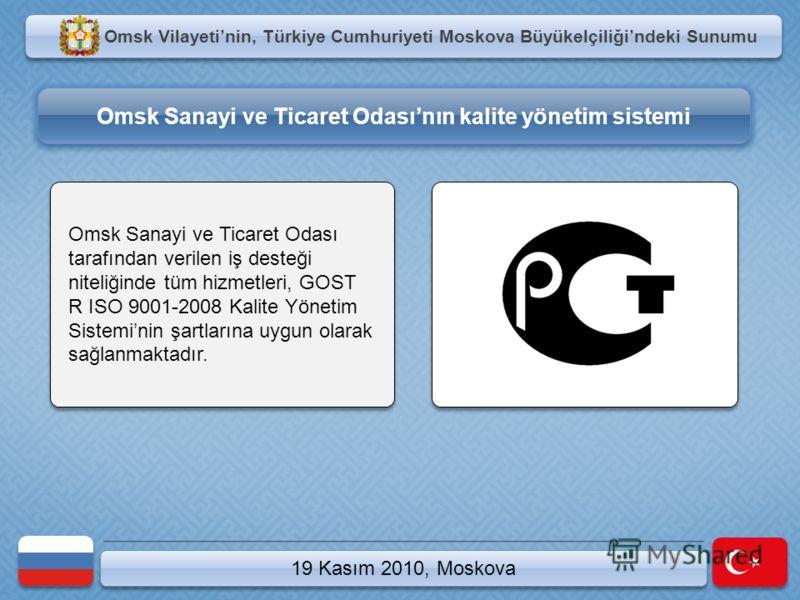 Omsk Vilayetinin, Türkiye Cumhuriyeti Moskova Büyükelçiliğindeki Sunumu 19 Kasım 2010, Moskova Omsk Sanayi ve Ticaret Odası tarafından verilen iş desteği niteliğinde tüm hizmetleri, GOST R ISO 9001-2008 Kalite Yönetim Sisteminin şartlarına uygun olar
