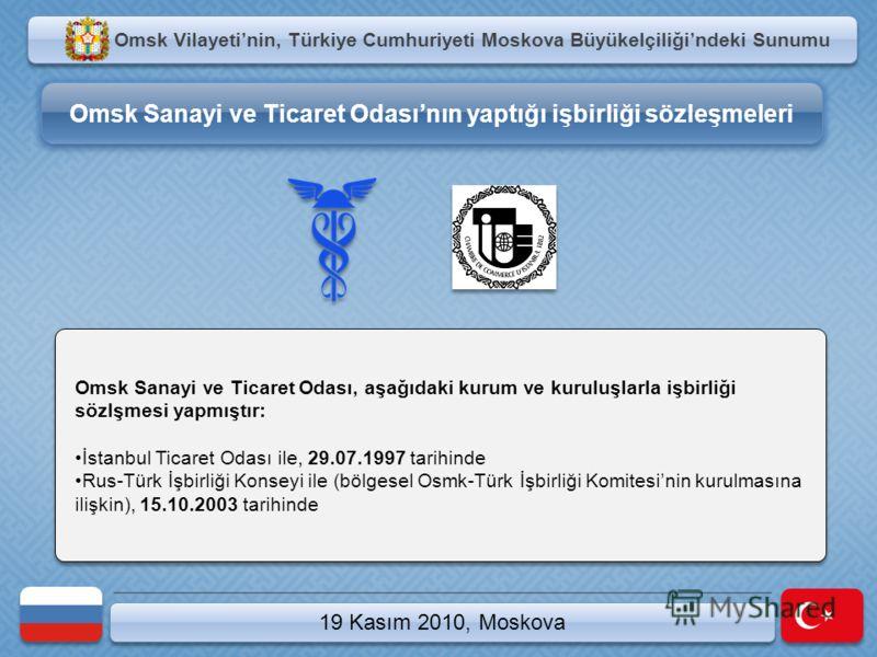 19 Kasım 2010, Moskova Omsk Sanayi ve Ticaret Odası, aşağıdaki kurum ve kuruluşlarla işbirliği sözlşmesi yapmıştır: İstanbul Ticaret Odası ile, 29.07.1997 tarihinde Rus-Türk İşbirliği Konseyi ile (bölgesel Osmk-Türk İşbirliği Komitesinin kurulmasına