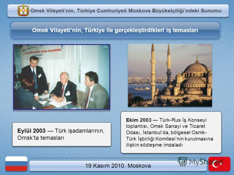 19 Kasım 2010, Moskova Ekim 2003 Türk-Rus İş Konseyi toplantısı, Omsk Sanayi ve Ticaret Odası, İstanbulda, bölgesel Osmk- Türk İşbirliği Komitesinin kurulmasına ilişkin sözleşme imzaladı Omsk Vilayetinin, Türkiye Cumhuriyeti Moskova Büyükelçiliğindek