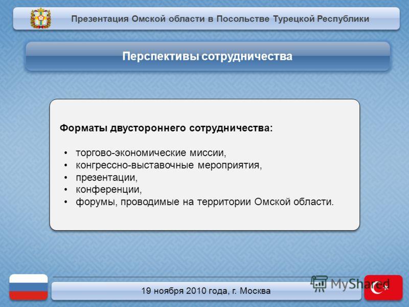19 ноября 2010 года, г. Москва Форматы двустороннего сотрудничества: торгово-экономические миссии, конгрессно-выставочные мероприятия, презентации, конференции, форумы, проводимые на территории Омской области. Форматы двустороннего сотрудничества: то