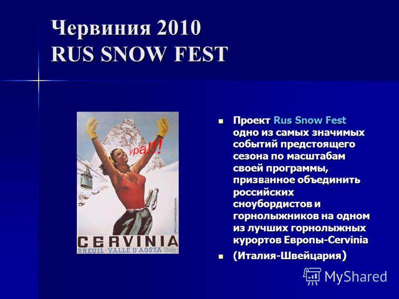Червиния 2010 RUS SNOW FEST Проект Rus Snow Fest одно из самых значимых событий предстоящего сезона по масштабам своей программы, приз ва нное объединить российских сноубордистов и горнолыжников на одном из лучших горнолыжных курортов Европы-Cervinia
