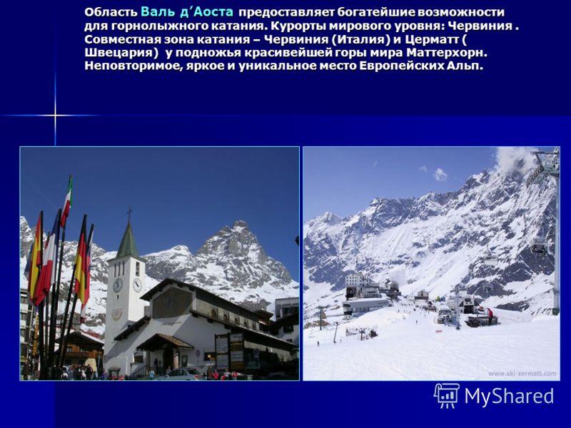 Область Валь дАоста предоставляет богатейшие возможности для горнолыжного катания. Курорты мирового уровня: Червиния. Совместная зона катания – Червиния (Италия) и Церматт ( Швецария) у подножья красивейшей горы мира Маттерхорн. Неповторимое, яркое и