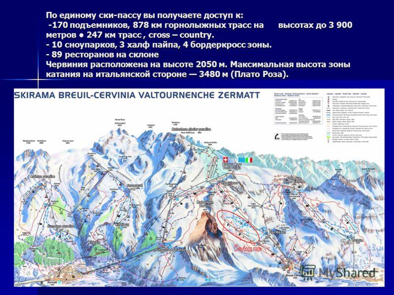 По единому ски-пассу вы получаете доступ к: -170 подъемников, 878 км горнолыжных трасс на высотах до 3 900 метров 247 км трасс, cross – country. - 10 сноупарков, 3 халф пайпа, 4 бордеркросс зоны. - 89 ресторанов на склоне Червиния расположена на высо