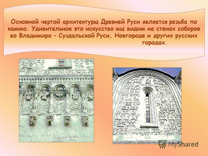 Основной чертой архитектуры Древней Руси является резьба по камню. Удивительное это искусство мы видим на стенах соборов во Владимиро – Суздальской Руси, Новгороде и других русских городах.