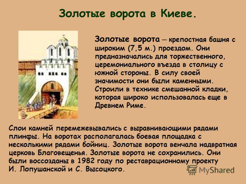 Золотые ворота в Киеве. Золотые ворота крепостная башня с широким (7,5 м.) проездом. Они предназначались для торжественного, церемониального въезда в столицу с южной стороны. В силу своей значимости они были каменными. Строили в технике смешанной кла