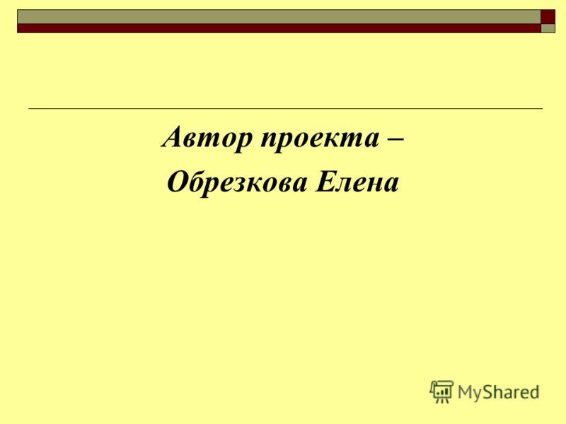 Автор проекта – Обрезкова Елена