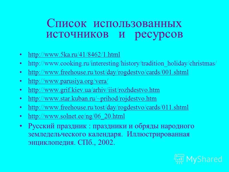 Список использованных источников и ресурсов http://www.5ka.ru/41/8462/1.html http://www.cooking.ru/interesting/history/tradition_holiday/christmas/ http://www.freehouse.ru/tost/day/rogdestvo/cards/001.shtml http://www.parusiya.org/vera/ http://www.gr