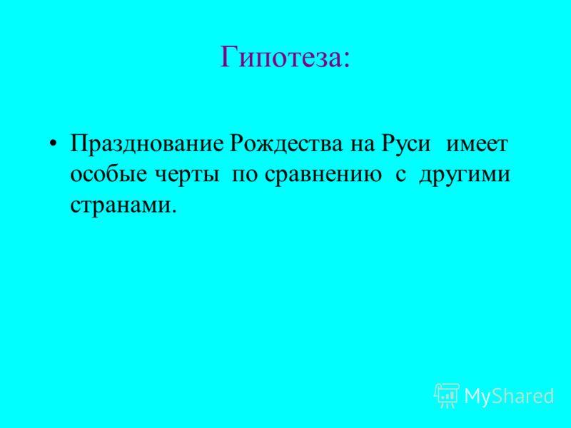 Гипотеза: Празднование Рождества на Руси имеет особые черты по сравнению с другими странами.