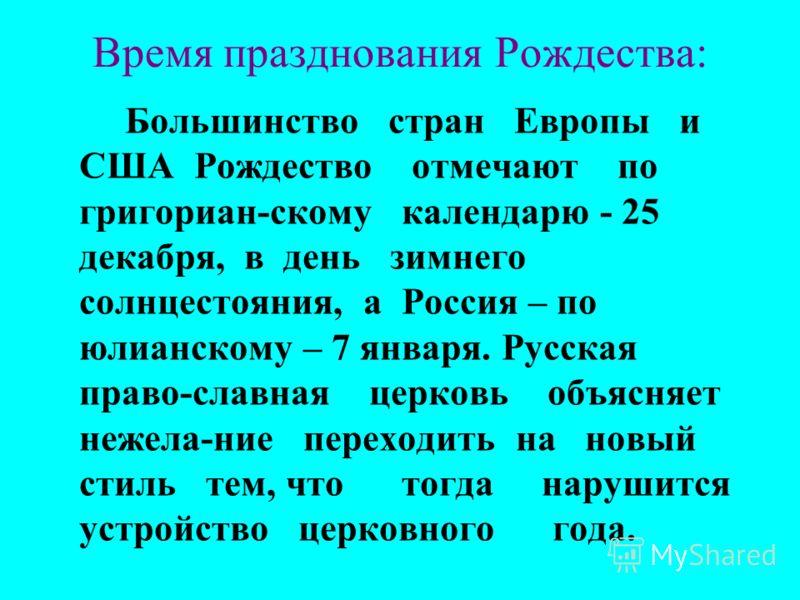 Время празднования Рождества: Большинство стран Европы и США Рождество отмечают по григориан-скому календарю - 25 декабря, в день зимнего солнцестояния, а Россия – по юлианскому – 7 января. Русская право-славная церковь объясняет нежела-ние переходит