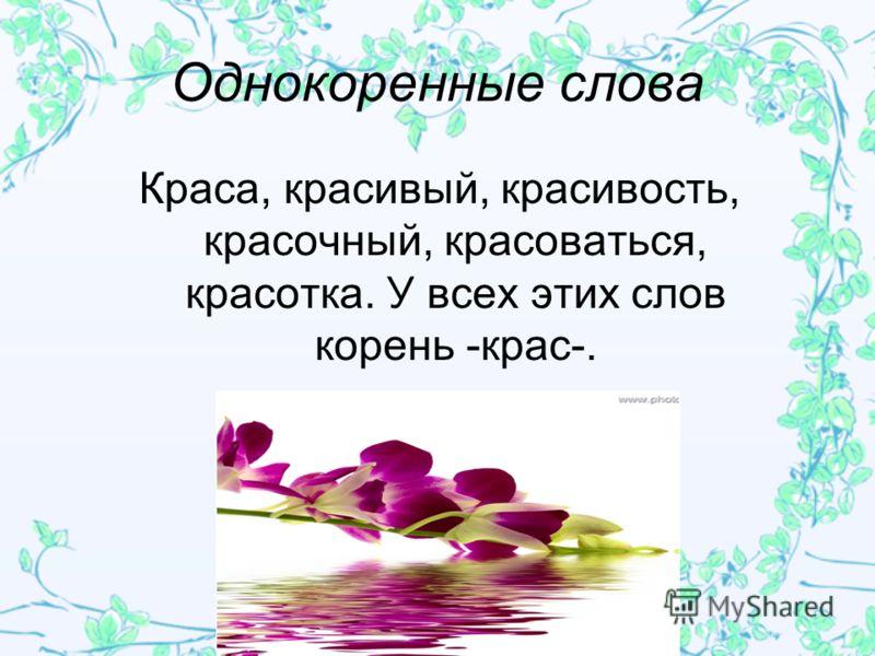 Однокоренные слова Краса, красивый, красивость, красочный, красоваться, красотка. У всех этих слов корень -крас-.