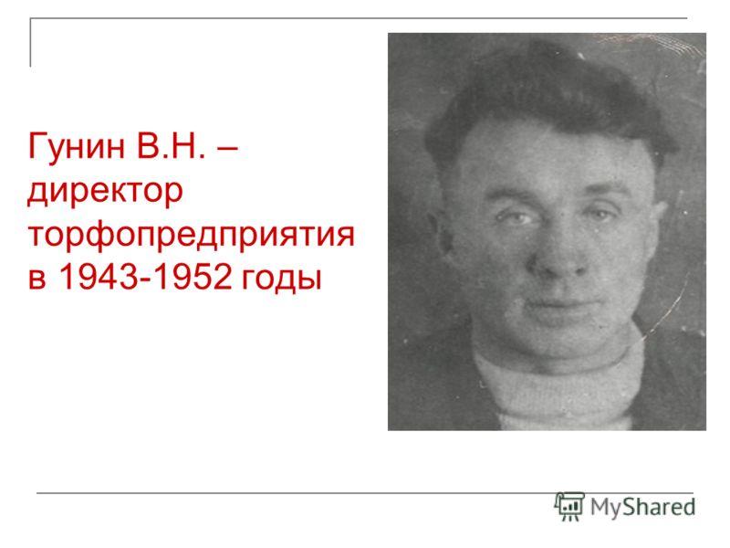 Гунин В.Н. – директор торфопредприятия в 1943-1952 годы
