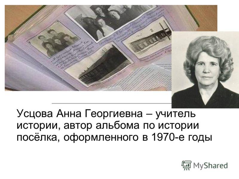 Усцова Анна Георгиевна – учитель истории, автор альбома по истории посёлка, оформленного в 1970-е годы