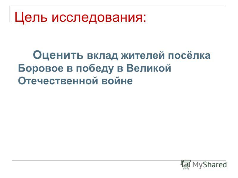 Цель исследования: Оценить вклад жителей посёлка Боровое в победу в Великой Отечественной войне