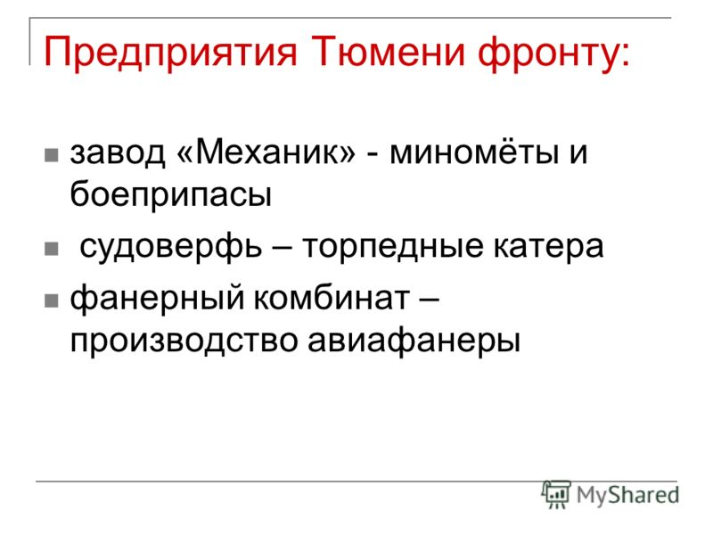 Предприятия Тюмени фронту: завод «Механик» - миномёты и боеприпасы судоверфь – торпедные катера фанерный комбинат – производство авиафанеры