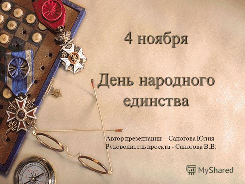 4 ноября День народного единства Автор презентации – Сапогова Юлия Руководитель проекта - Сапогова В.В.