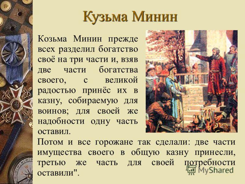Козьма Минин прежде всех разделил богатство своё на три части и, взяв две части богатства своего, с великой радостью принёс их в казну, собираемую для воинов; для своей же надобности одну часть оставил. Потом и все горожане так сделали: две части иму