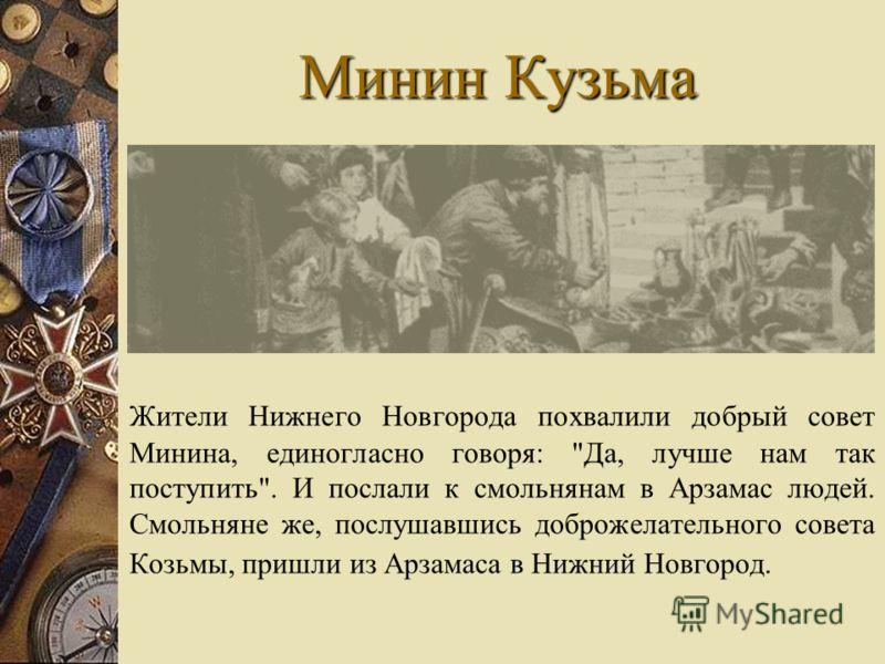 Жители Нижнего Новгорода похвалили добрый совет Минина, единогласно говоря: Да, лучше нам так поступить. И послали к смольнянам в Арзамас людей. Смольняне же, послушавшись доброжелательного совета Козьмы, пришли из Арзамаса в Нижний Новгород.