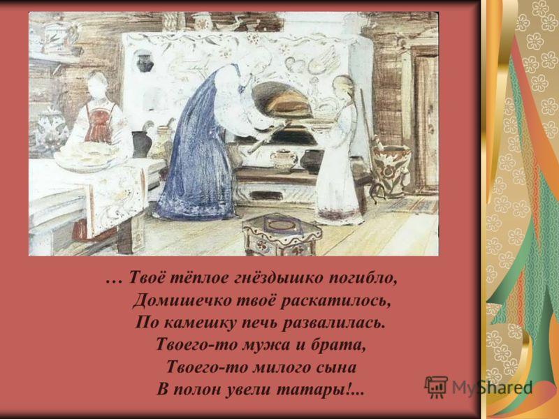 … Твоё тёплое гнёздышко погибло, Домишечко твоё раскатилось, По камешку печь развалилась. Твоего-то мужа и брата, Твоего-то милого сына В полон увели татары!...