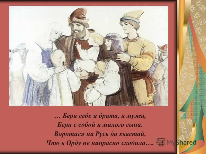 … Бери себе и брата, и мужа, Бери с собой и милого сына. Воротися на Русь да хвастай, Что в Орду не напрасно сходила….