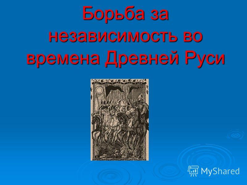 Борьба за независимость во времена Древней Руси