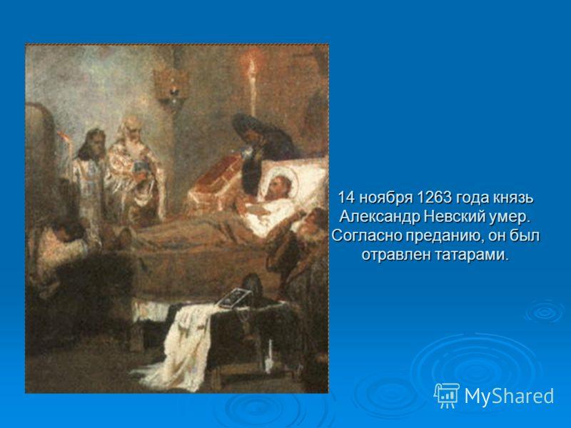 14 ноября 1263 года князь Александр Невский умер. Согласно преданию, он был отравлен татарами.