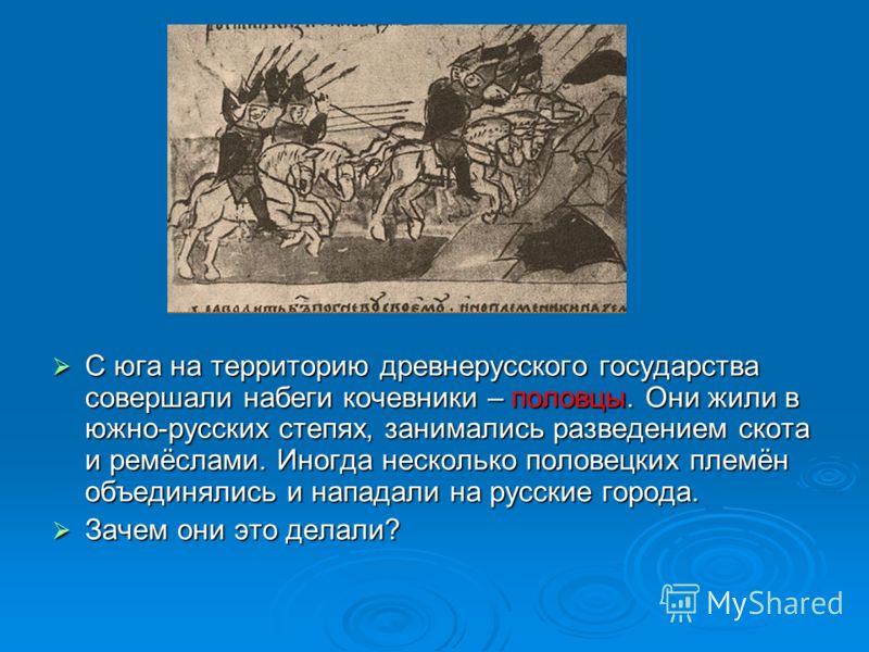 С юга на территорию древнерусского государства совершали набеги кочевники – половцы. Они жили в южно-русских степях, занимались разведением скота и ремёслами. Иногда несколько половецких племён объединялись и нападали на русские города. С юга на терр
