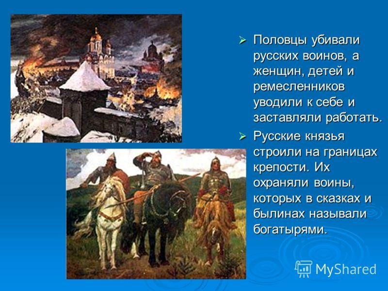 Половцы убивали русских воинов, а женщин, детей и ремесленников уводили к себе и заставляли работать. Половцы убивали русских воинов, а женщин, детей и ремесленников уводили к себе и заставляли работать. Русские князья строили на границах крепости. И