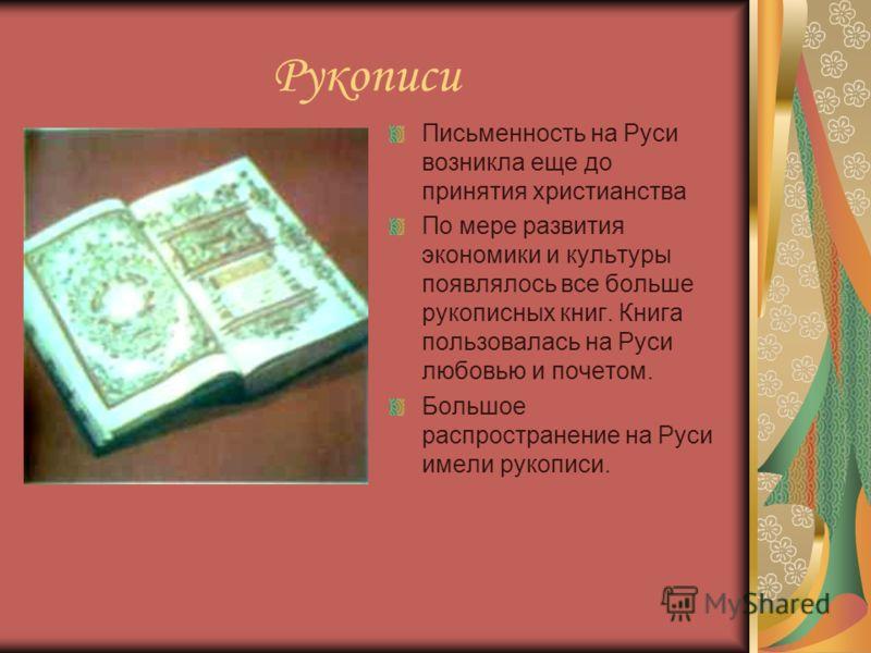 Рукописи Письменность на Руси возникла еще до принятия христианства По мере развития экономики и культуры появлялось все больше рукописных книг. Книга пользовалась на Руси любовью и почетом. Большое распространение на Руси имели рукописи.
