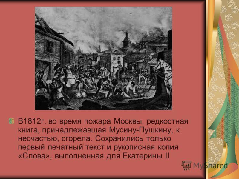 В1812г. во время пожара Москвы, редкостная книга, принадлежавшая Мусину-Пушкину, к несчастью, сгорела. Сохранились только первый печатный текст и рукописная копия «Слова», выполненная для Екатерины II