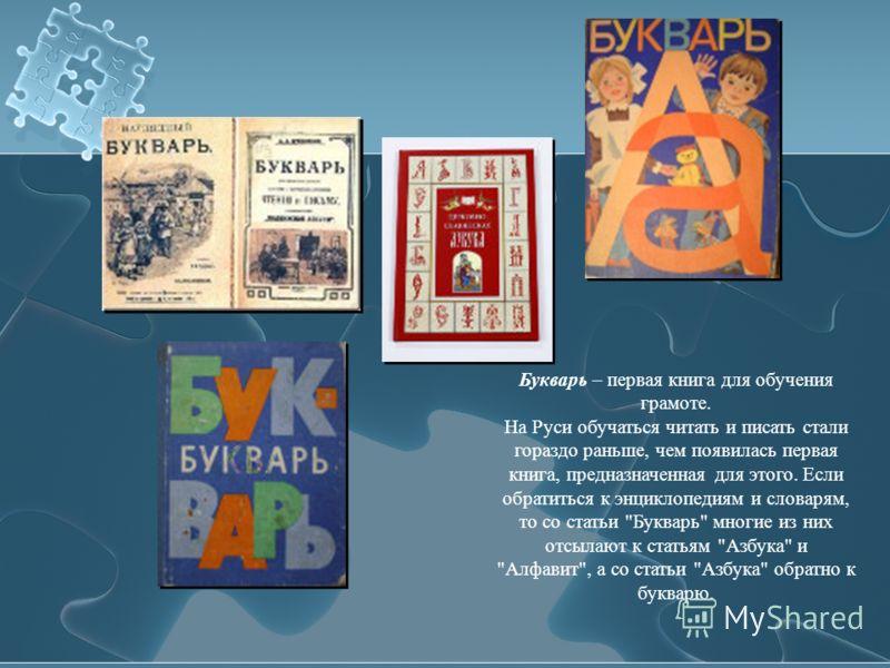 Букварь – первая книга для обучения грамоте. На Руси обучаться читать и писать стали гораздо раньше, чем появилась первая книга, предназначенная для этого. Если обратиться к энциклопедиям и словарям, то со статьи