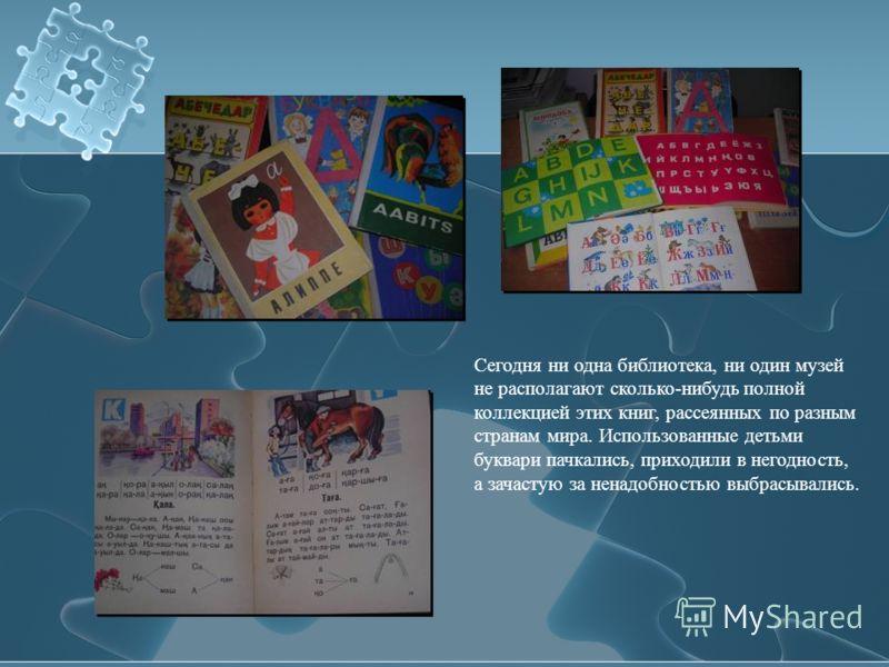 Сегодня ни одна библиотека, ни один музей не располагают сколько-нибудь полной коллекцией этих книг, рассеянных по разным странам мира. Использованные детьми буквари пачкались, приходили в негодность, а зачастую за ненадобностью выбрасывались.