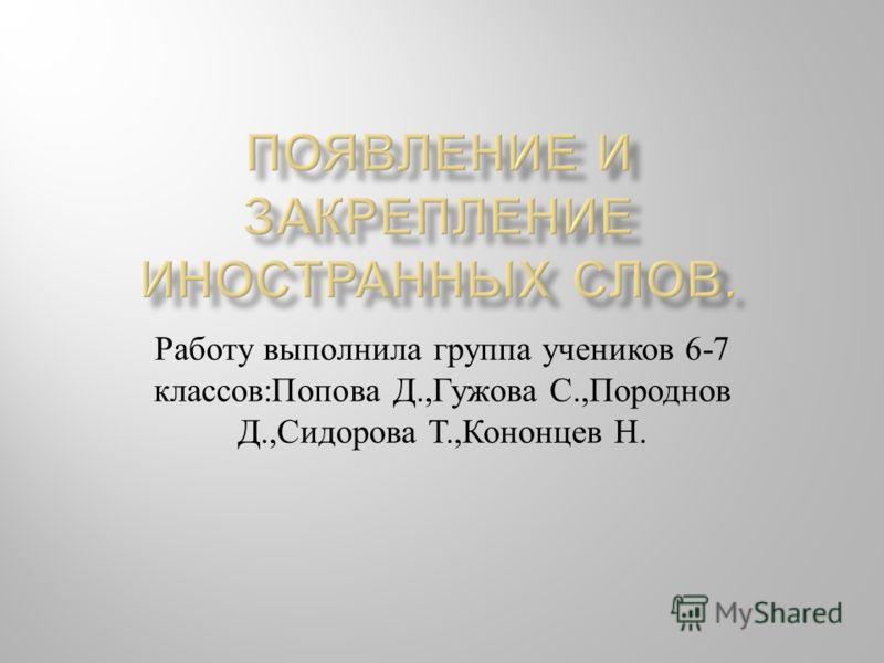 Работу выполнила группа учеников 6-7 классов : Попова Д., Гужова С., Породнов Д., Сидорова Т., Кононцев Н.