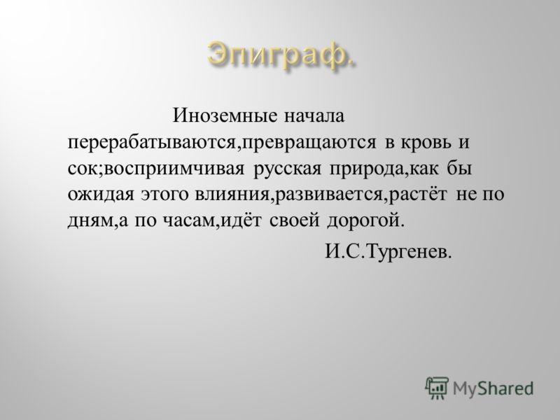 Иноземные начала перерабатываются, превращаются в кровь и сок ; восприимчивая русская природа, как бы ожидая этого влияния, развивается, растёт не по дням, а по часам, идёт своей дорогой. И. С. Тургенев.